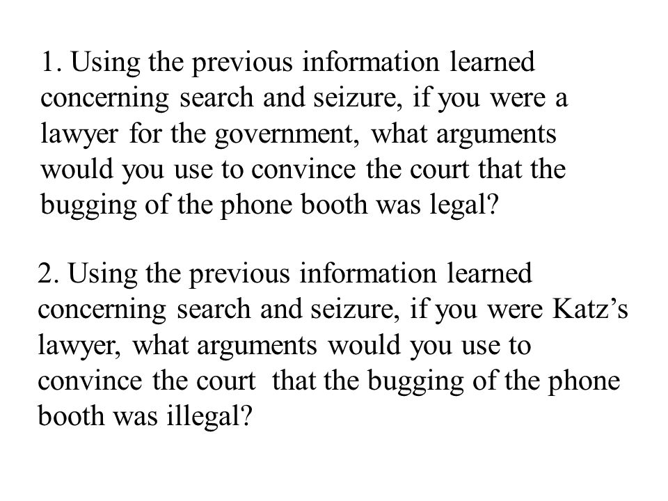 1. Using the previous information learned concerning search and seizure, if you were a lawyer for the government, what arguments would you use to convince the court that the bugging of the phone booth was legal