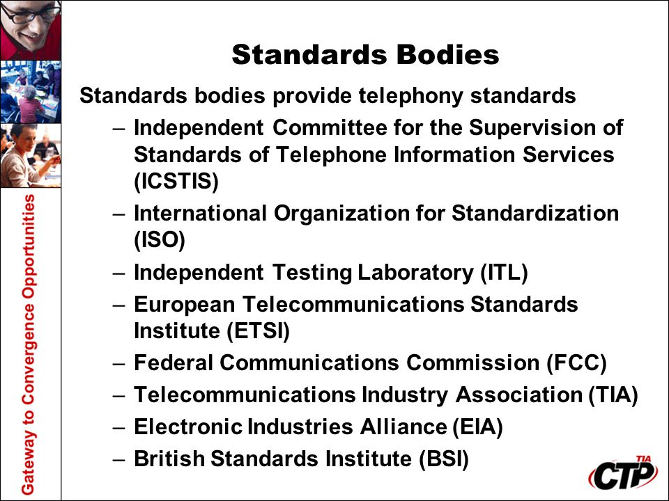 Standards Bodies Standards bodies provide telephony standards