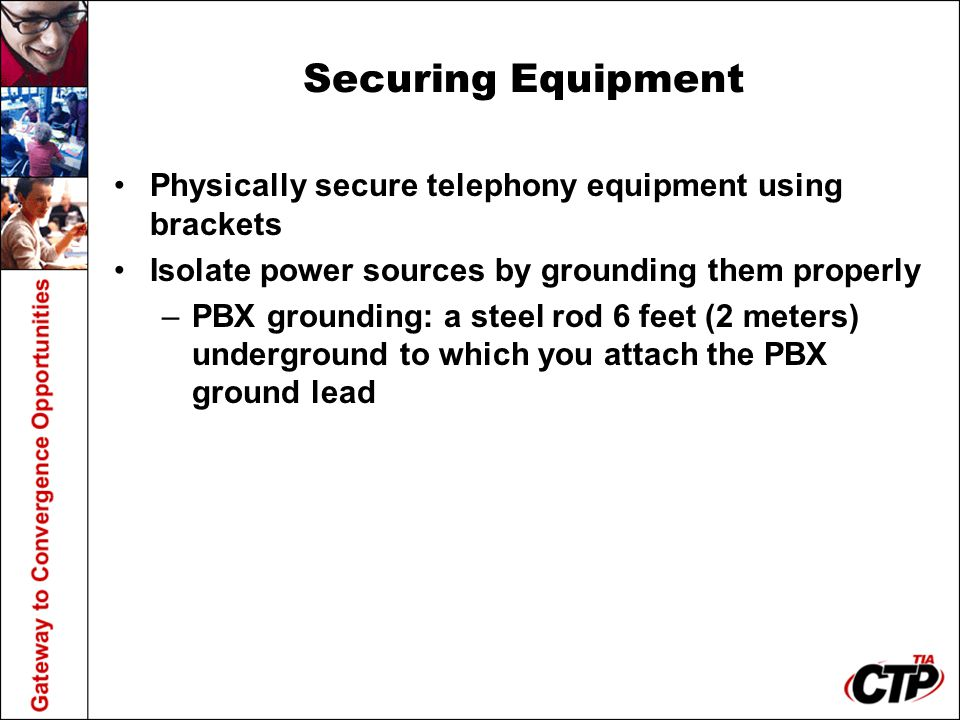 Securing Equipment Physically secure telephony equipment using brackets. Isolate power sources by grounding them properly.