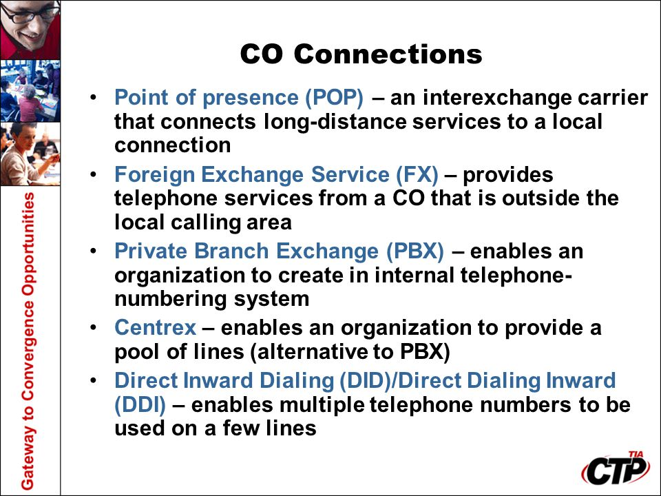 CO Connections Point of presence (POP) – an interexchange carrier that connects long-distance services to a local connection.
