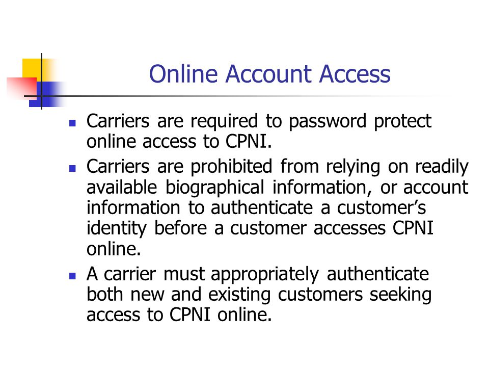 Online Account Access Carriers are required to password protect online access to CPNI.