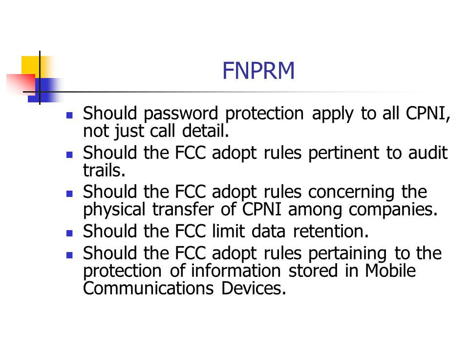 FNPRM Should password protection apply to all CPNI, not just call detail. Should the FCC adopt rules pertinent to audit trails.