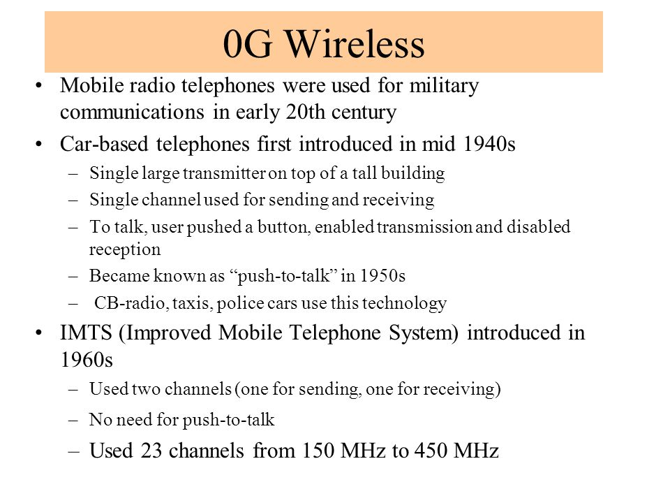 0G Wireless Mobile radio telephones were used for military communications in early 20th century. Car-based telephones first introduced in mid 1940s.