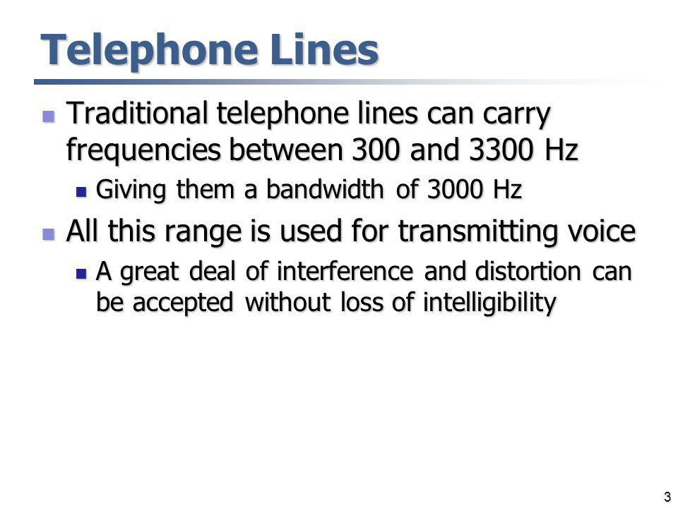 Telephone Lines Traditional telephone lines can carry frequencies between 300 and 3300 Hz. Giving them a bandwidth of 3000 Hz.