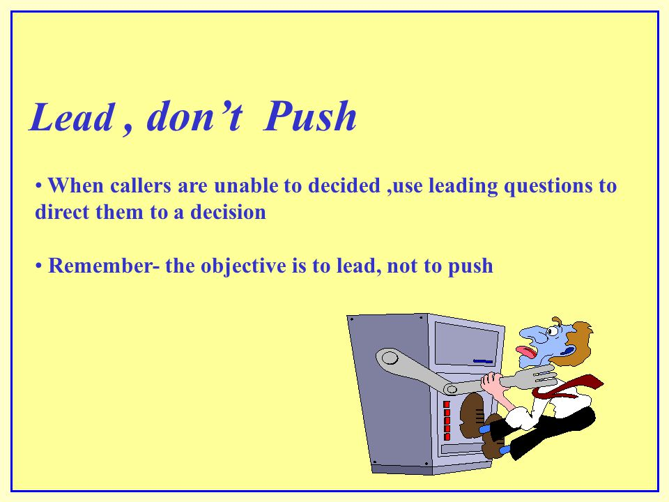 Lead , don't Push When callers are unable to decided ,use leading questions to direct them to a decision.