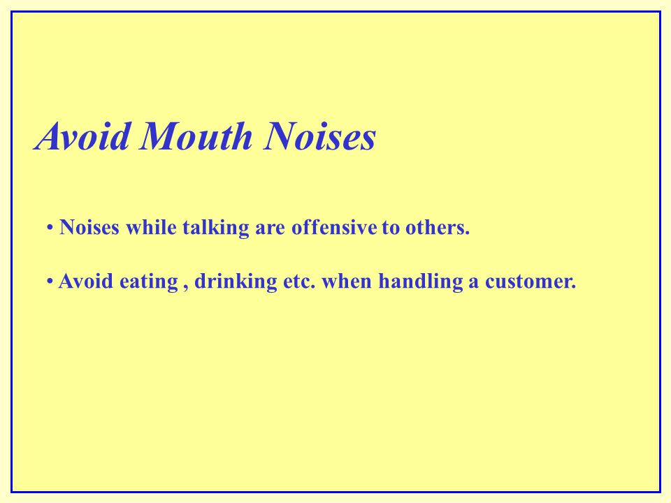 Avoid Mouth Noises Noises while talking are offensive to others.
