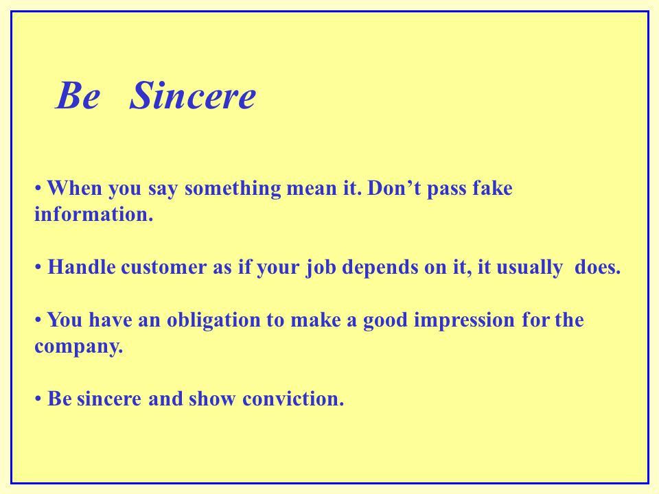Be Sincere When you say something mean it. Don't pass fake information. Handle customer as if your job depends on it, it usually does.