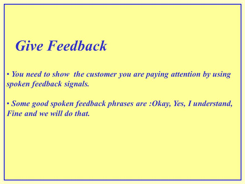 Give Feedback You need to show the customer you are paying attention by using spoken feedback signals.