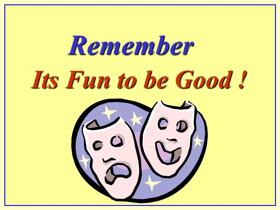 Remember Its Fun to be Good !