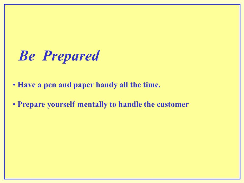 Be Prepared Have a pen and paper handy all the time.