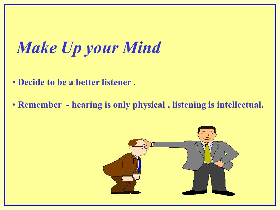 Make Up your Mind Decide to be a better listener .