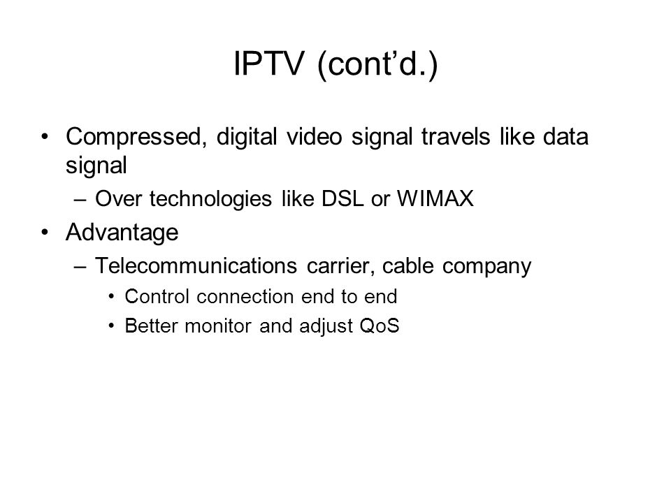 IPTV (cont'd.) Compressed, digital video signal travels like data signal. Over technologies like DSL or WIMAX.