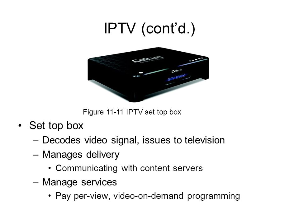 IPTV (cont'd.) Set top box Decodes video signal, issues to television
