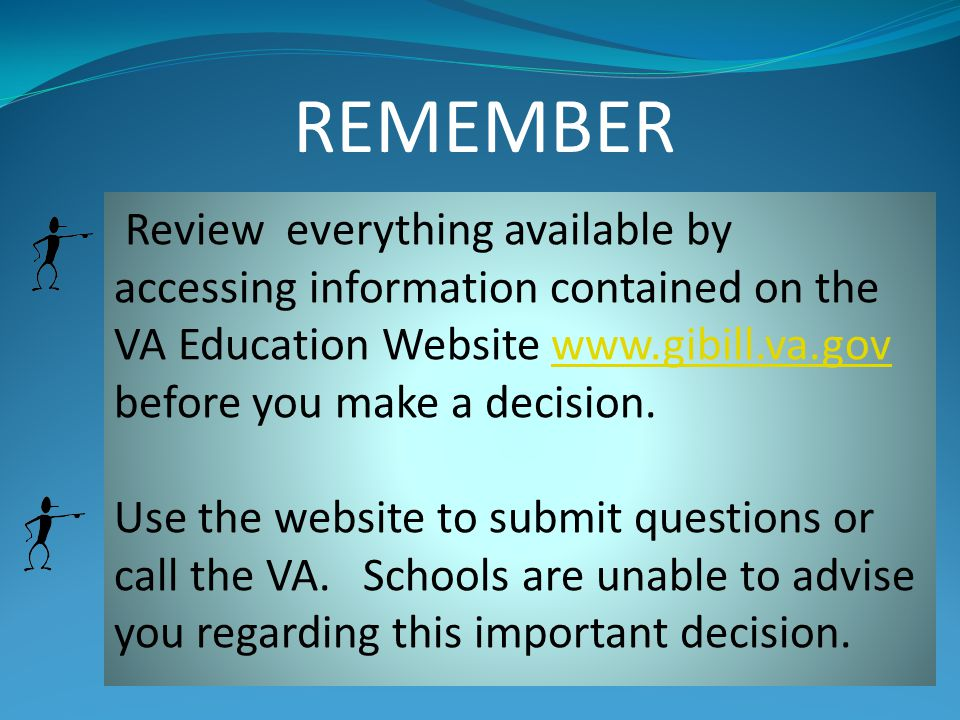 REMEMBER Review everything available by accessing information contained on the VA Education Website www.gibill.va.gov before you make a decision.