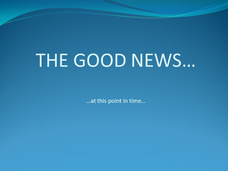 THE GOOD NEWS… …at this point in time…