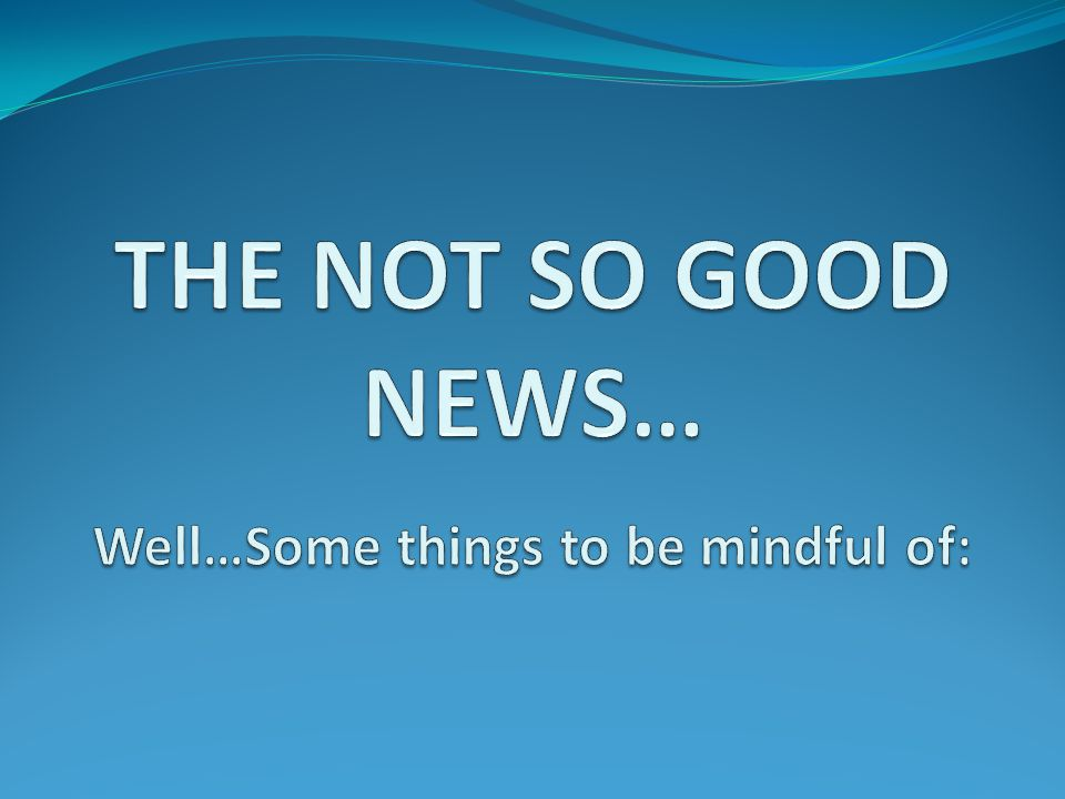 THE NOT SO GOOD NEWS… Well…Some things to be mindful of: