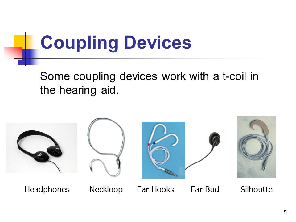 Coupling Devices Some coupling devices work with a t-coil in the hearing aid. Headphones. Neckloop.