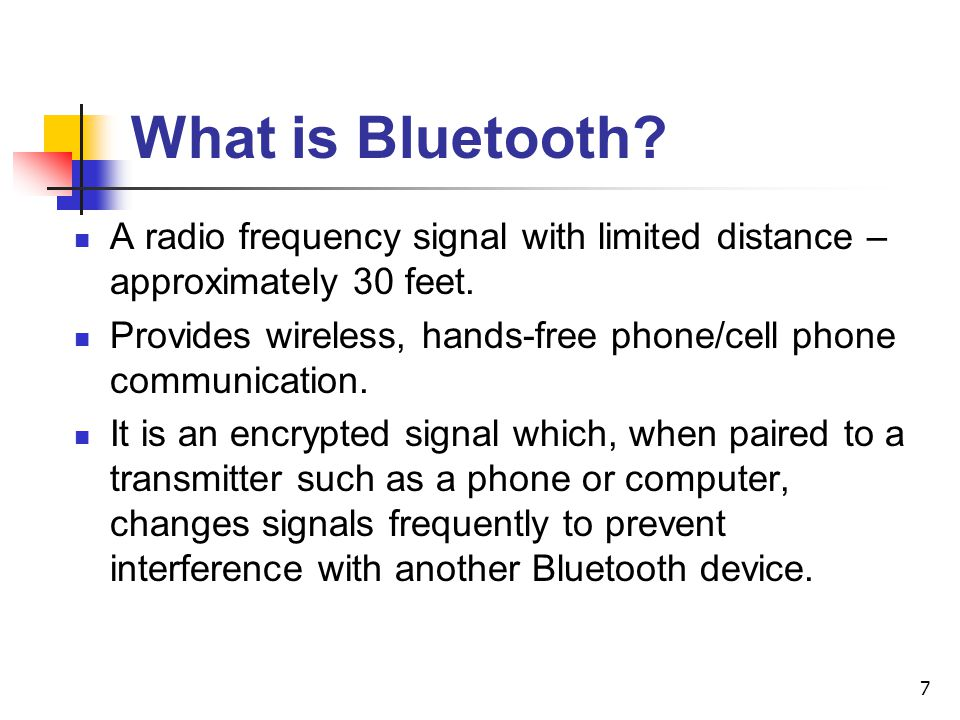 What is Bluetooth A radio frequency signal with limited distance – approximately 30 feet.