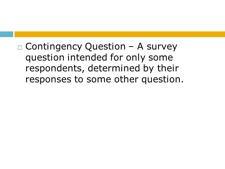 Contingency Question – A survey question intended for only some respondents, determined by their responses to some other question.