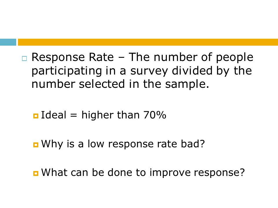 Response Rate – The number of people participating in a survey divided by the number selected in the sample.