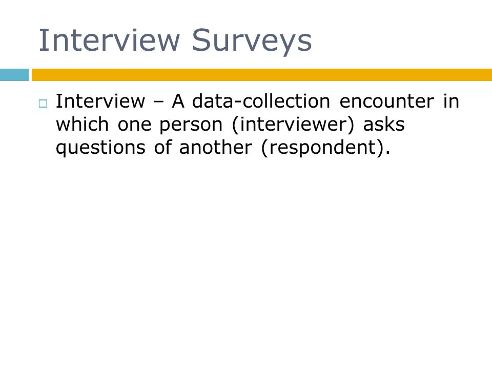Interview Surveys Interview – A data-collection encounter in which one person (interviewer) asks questions of another (respondent).