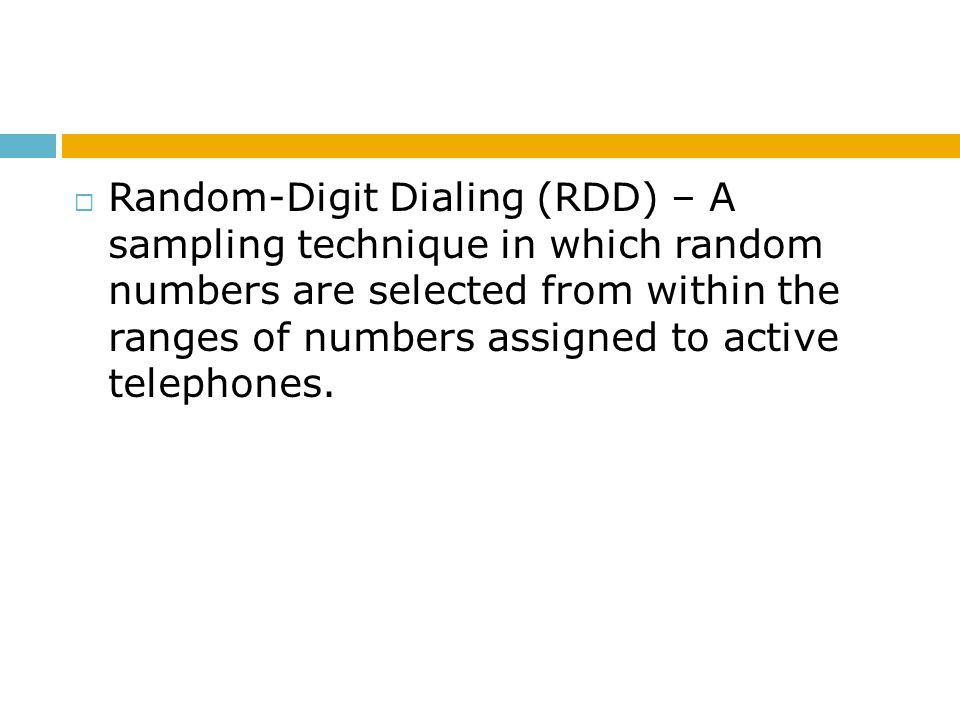 Random-Digit Dialing (RDD) – A sampling technique in which random numbers are selected from within the ranges of numbers assigned to active telephones.