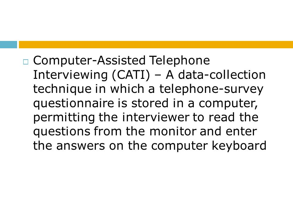 Computer-Assisted Telephone Interviewing (CATI) – A data-collection technique in which a telephone-survey questionnaire is stored in a computer, permitting the interviewer to read the questions from the monitor and enter the answers on the computer keyboard
