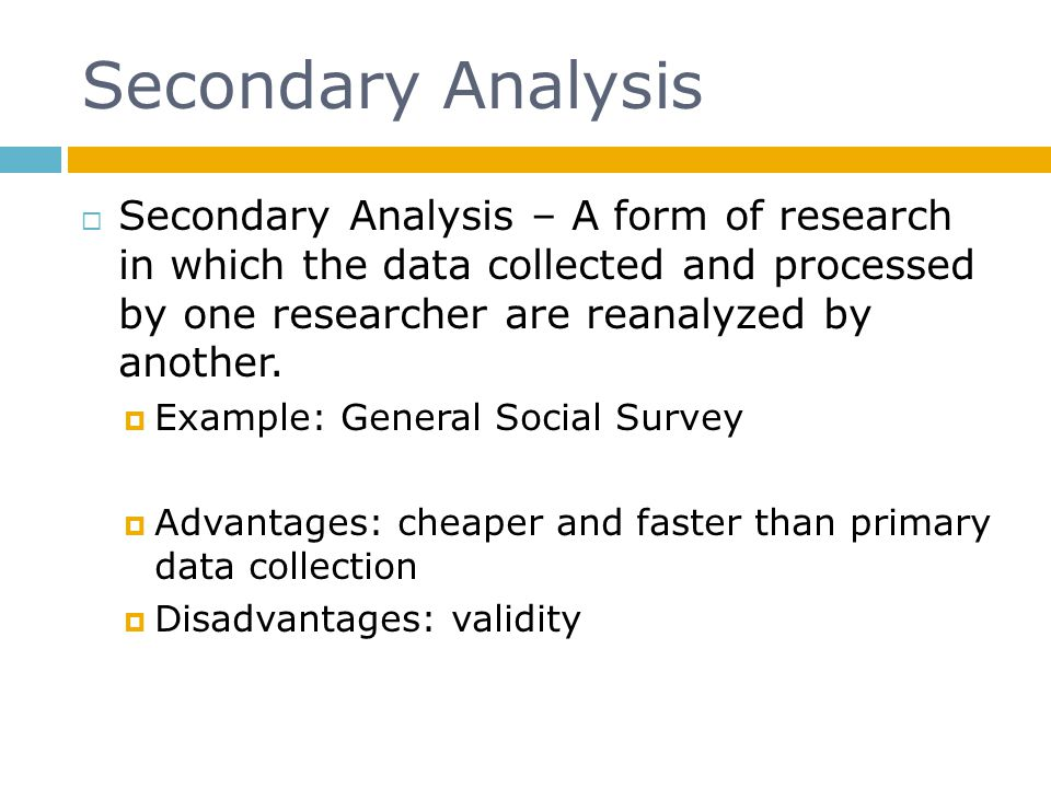 Secondary Analysis Secondary Analysis – A form of research in which the data collected and processed by one researcher are reanalyzed by another.