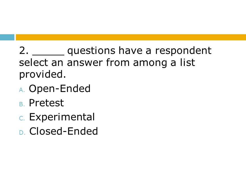 2. _____ questions have a respondent select an answer from among a list provided.
