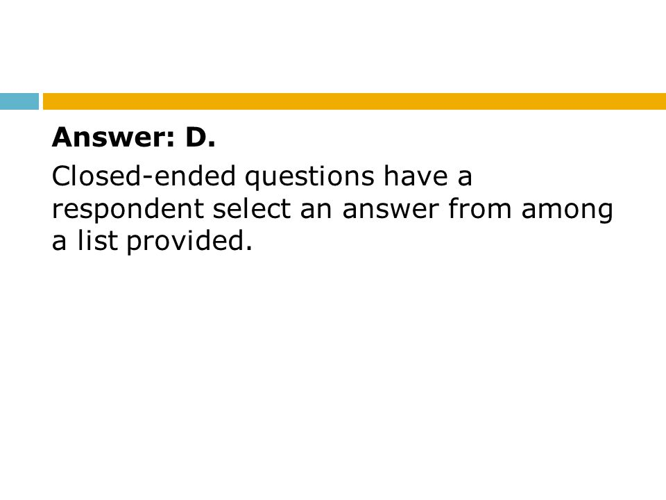 Answer: D. Closed-ended questions have a respondent select an answer from among a list provided.