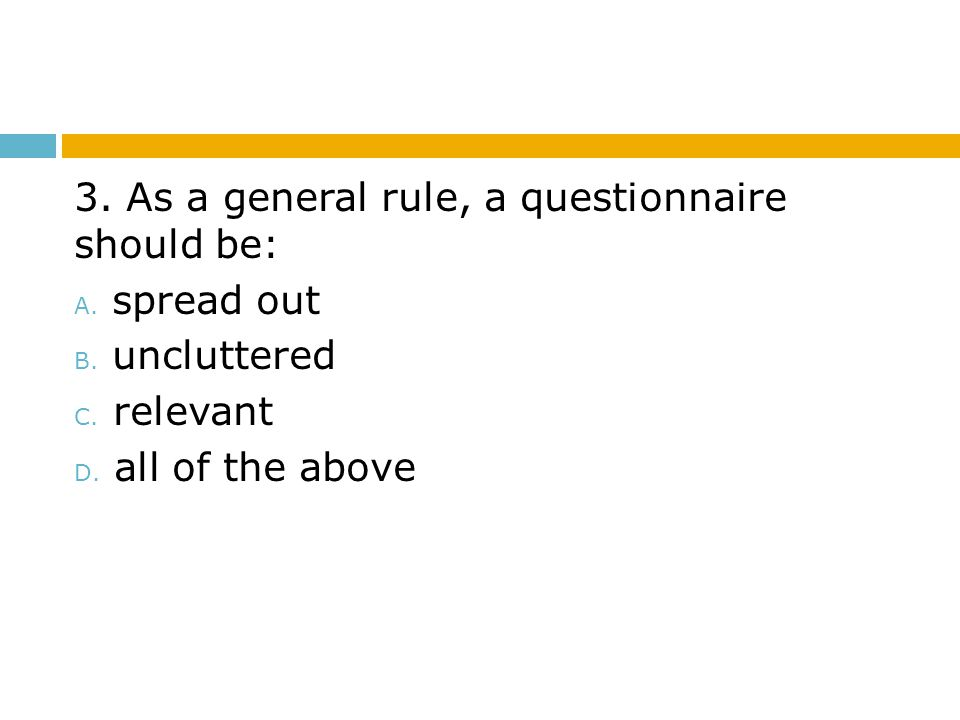 3. As a general rule, a questionnaire should be: