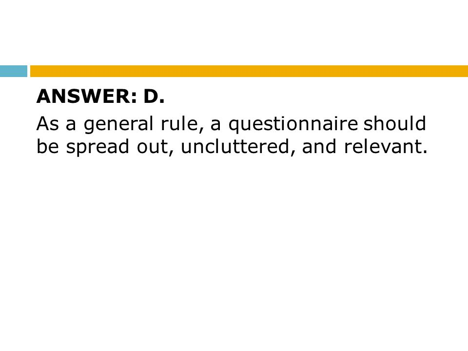 ANSWER: D. As a general rule, a questionnaire should be spread out, uncluttered, and relevant.