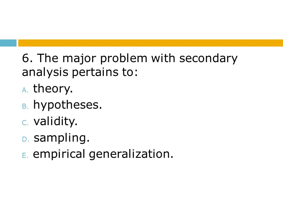 6. The major problem with secondary analysis pertains to: