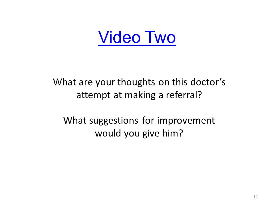 Video Two What are your thoughts on this doctor's attempt at making a referral What suggestions for improvement would you give him