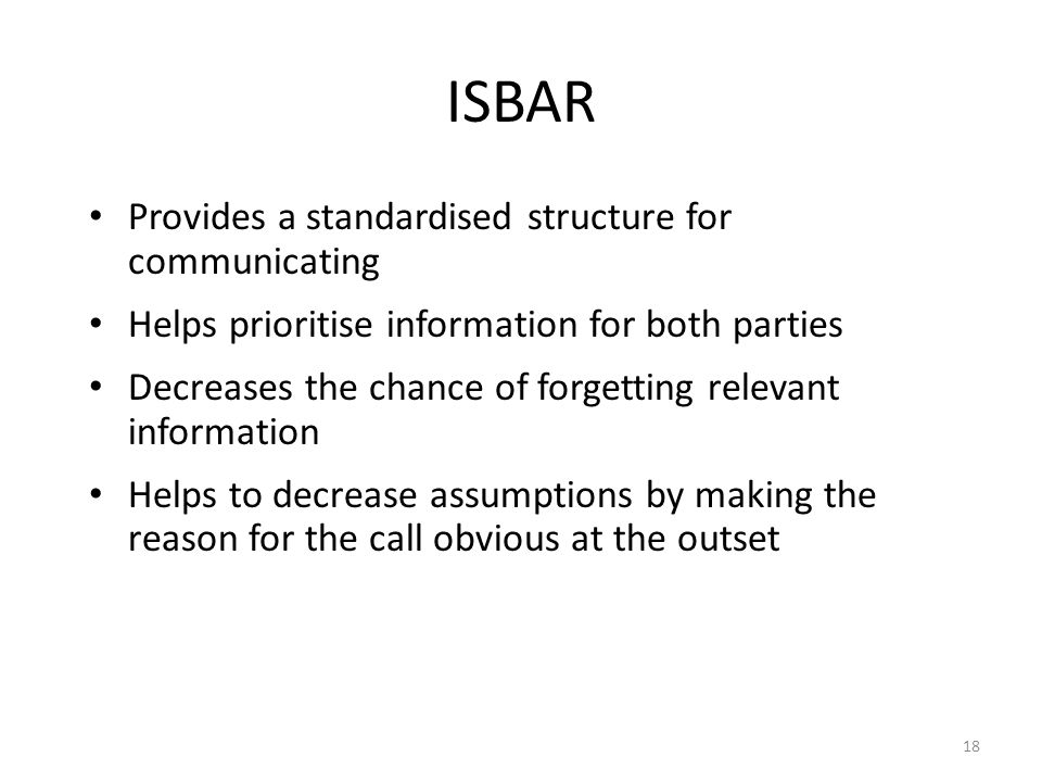 ISBAR Provides a standardised structure for communicating