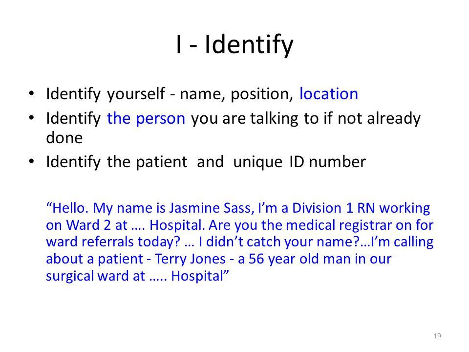 I - Identify Identify yourself - name, position, location