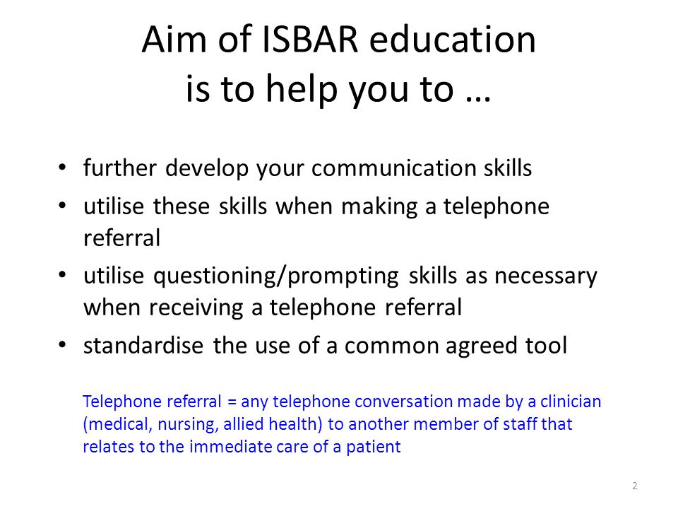 Aim of ISBAR education is to help you to …