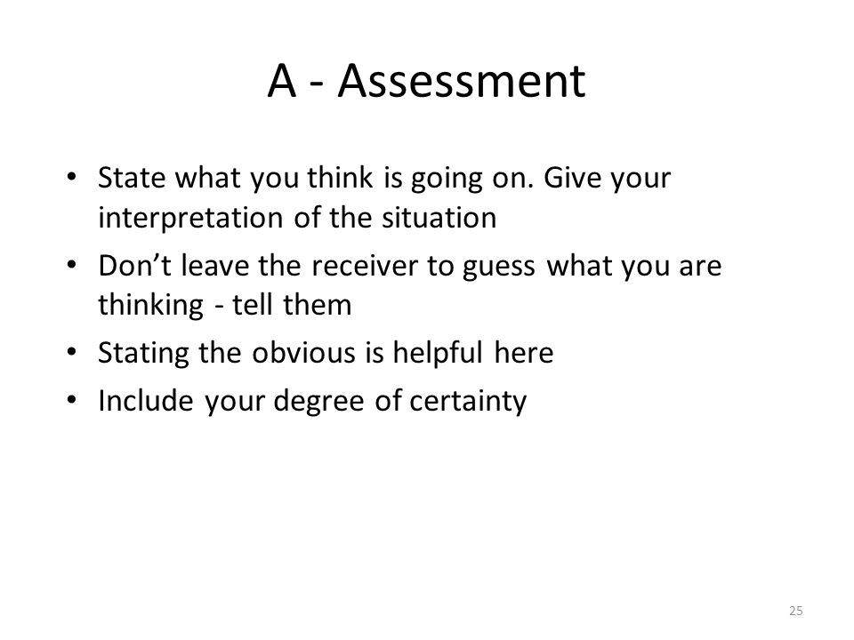 A - Assessment State what you think is going on. Give your interpretation of the situation.
