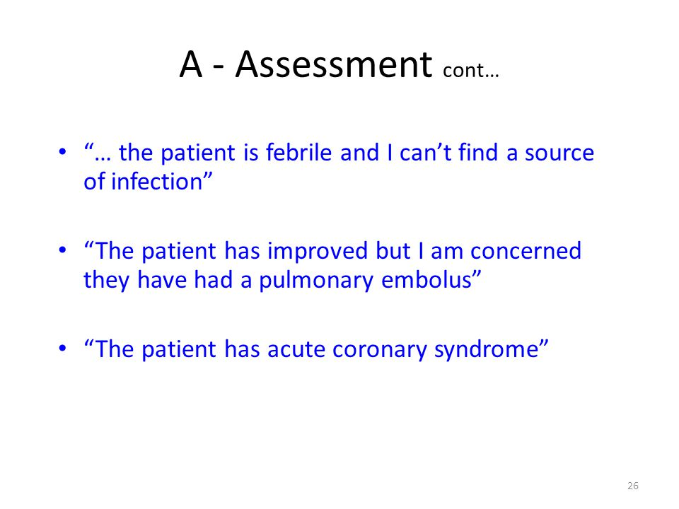 A - Assessment cont… … the patient is febrile and I can't find a source of infection