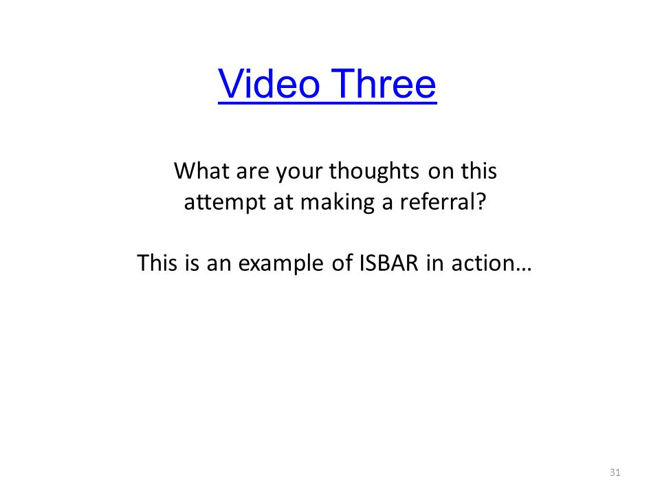 Video Three What are your thoughts on this attempt at making a referral This is an example of ISBAR in action…