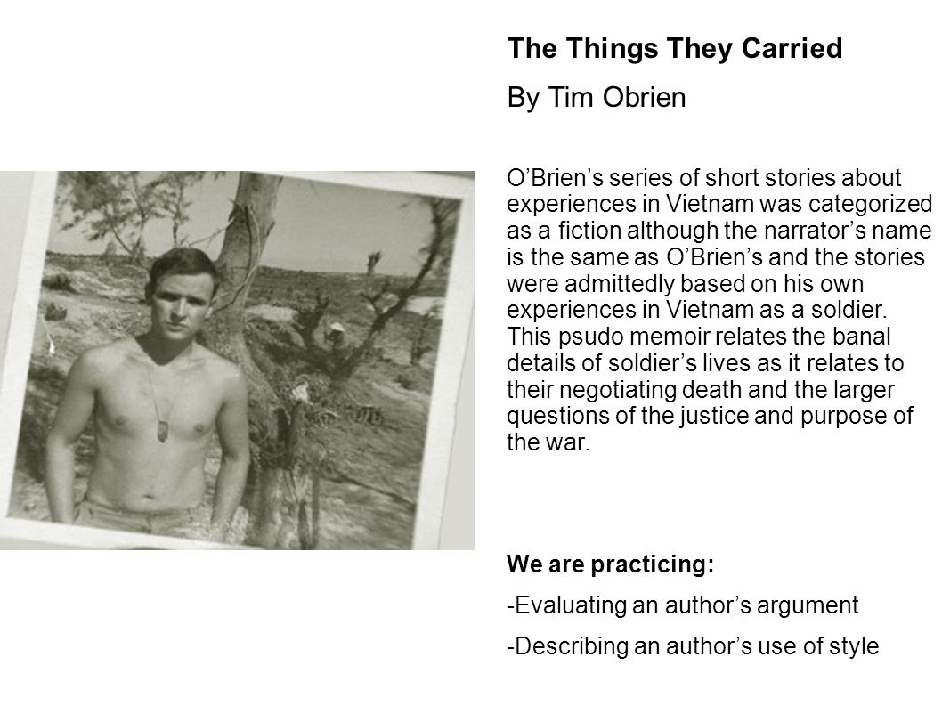 "things they carried by tim obrien essay I wonder what it was like to witness the vietnam war firsthand in combat well, in the short story, ""the things they carried,"" by tim o'brien, the theme was."