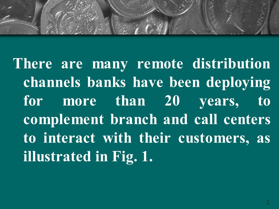 There are many remote distribution channels banks have been deploying for more than 20 years, to complement branch and call centers to interact with their customers, as illustrated in Fig.