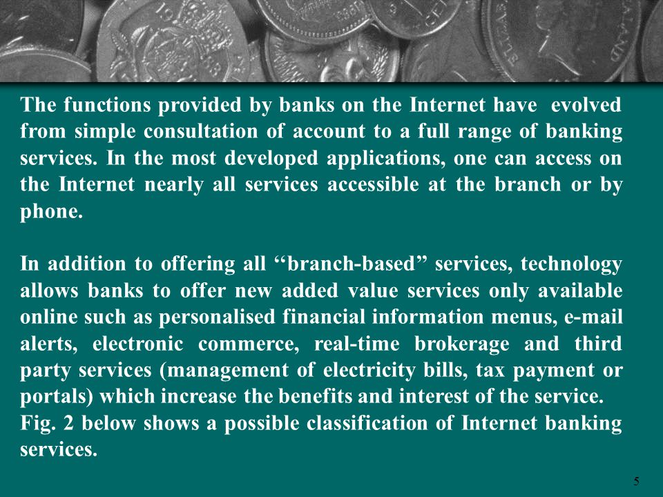 The functions provided by banks on the Internet have evolved from simple consultation of account to a full range of banking services. In the most developed applications, one can access on the Internet nearly all services accessible at the branch or by phone.