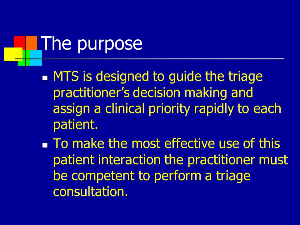 The purpose MTS is designed to guide the triage practitioner's decision making and assign a clinical priority rapidly to each patient.