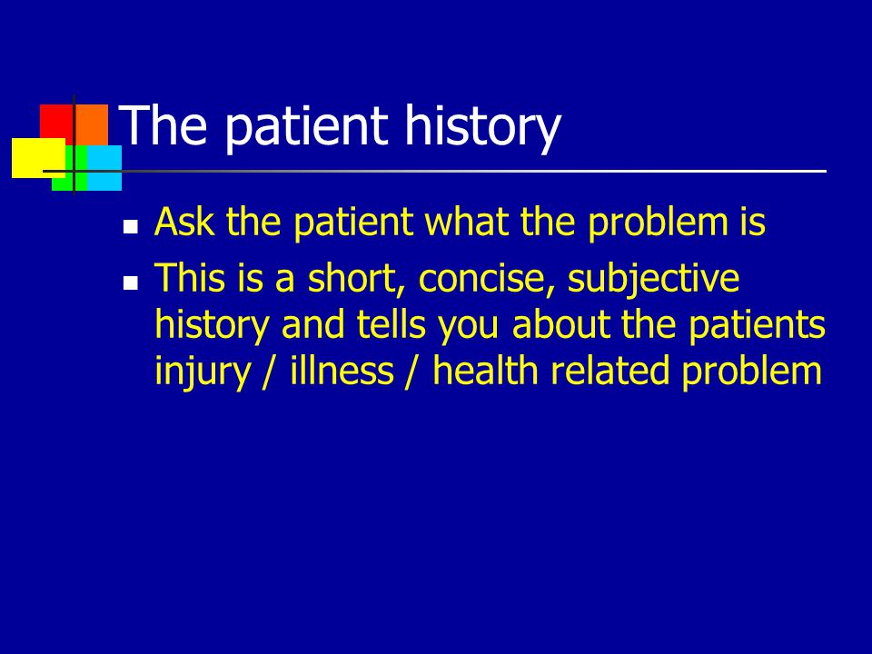 The patient history Ask the patient what the problem is