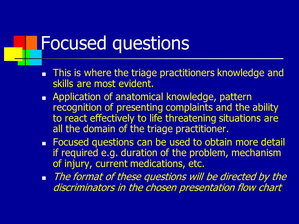 Focused questions This is where the triage practitioners knowledge and skills are most evident.