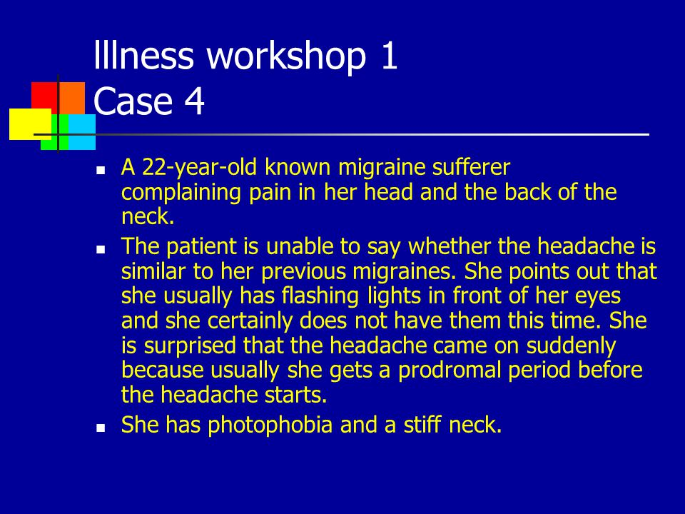 lllness workshop 1 Case 4 A 22-year-old known migraine sufferer complaining pain in her head and the back of the neck.