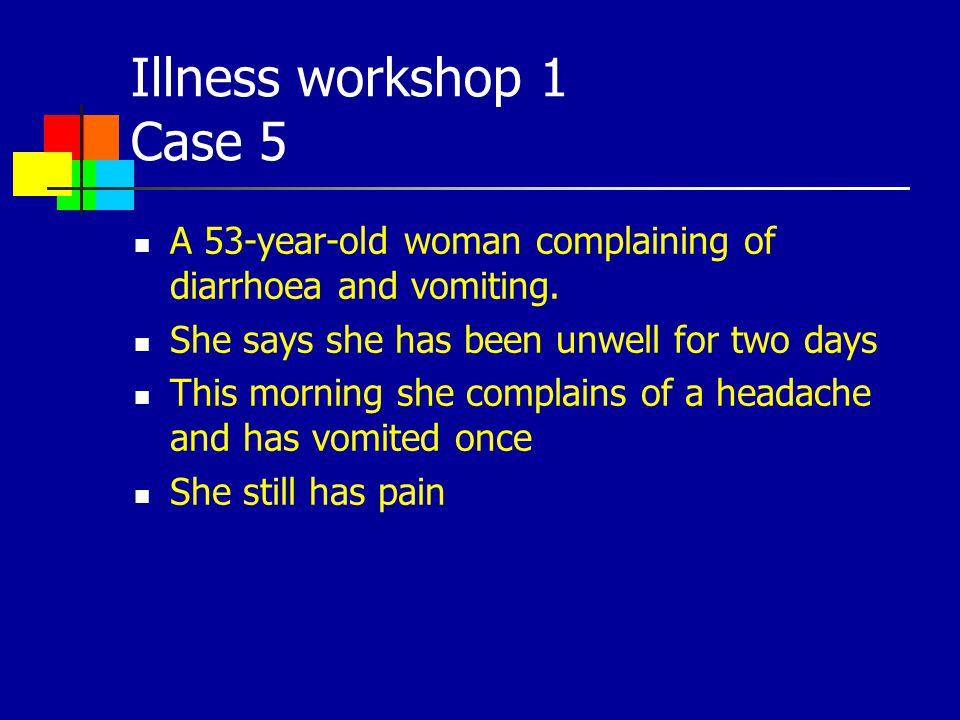 Illness workshop 1 Case 5 A 53-year-old woman complaining of diarrhoea and vomiting. She says she has been unwell for two days.