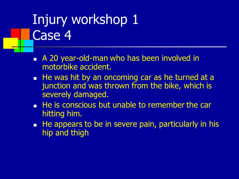 Injury workshop 1 Case 4 A 20 year-old-man who has been involved in motorbike accident.