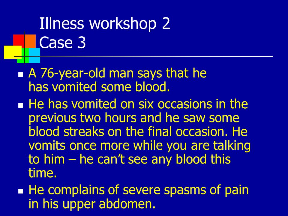 Illness workshop 2 Case 3 A 76-year-old man says that he has vomited some blood.